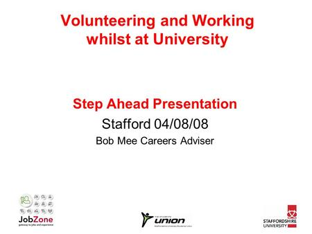Volunteering and Working whilst at University Step Ahead Presentation Stafford 04/08/08 Bob Mee Careers Adviser.