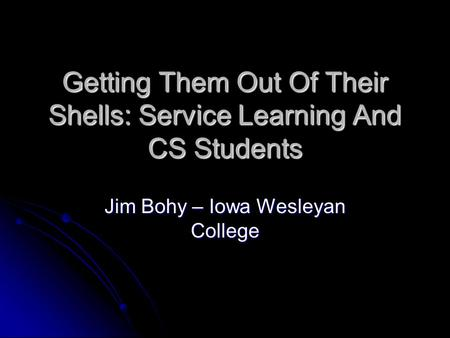 Getting Them Out Of Their Shells: Service Learning And CS Students Jim Bohy – Iowa Wesleyan College.