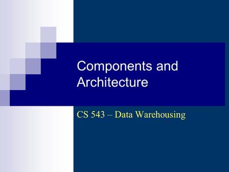 Components and Architecture CS 543 – Data Warehousing.