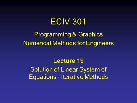 ECIV 301 Programming & Graphics Numerical Methods for Engineers Lecture 19 Solution of Linear System of Equations - Iterative Methods.