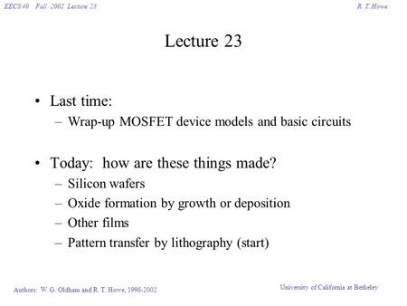 R. T. HoweEECS 40 Fall 2002 Lecture 23 Authors: W. G. Oldham and R. T. Howe, 1998-2002 University of California at Berkeley Lecture 23 Last time: –Wrap-up.