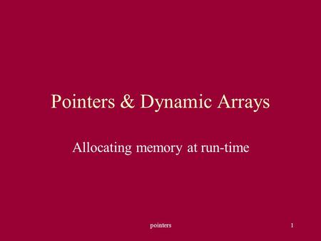 Pointers1 Pointers & Dynamic Arrays Allocating memory at run-time.