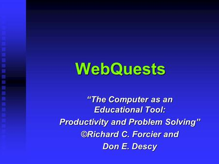"WebQuests ""The Computer as an Educational Tool: Productivity and Problem Solving"" ©Richard C. Forcier and Don E. Descy."