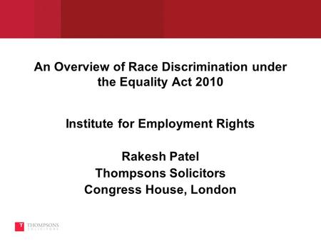 An Overview of Race Discrimination under the Equality Act 2010 Institute for Employment Rights Rakesh Patel Thompsons Solicitors Congress House, London.