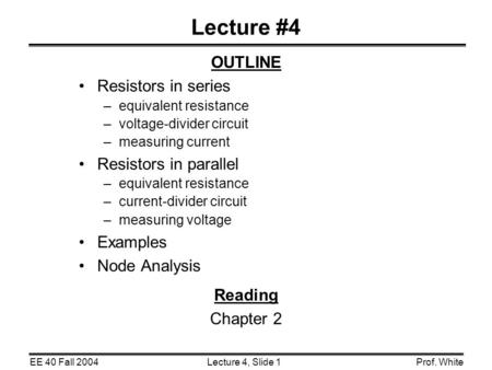 Lecture 4, Slide 1EE 40 Fall 2004Prof. White Lecture #4 OUTLINE Resistors in series –equivalent resistance –voltage-divider circuit –measuring current.