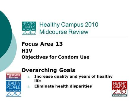 Healthy Campus 2010 Midcourse Review Focus Area 13 HIV Objectives for Condom Use Overarching Goals 1. Increase quality and years of healthy life 2. Eliminate.