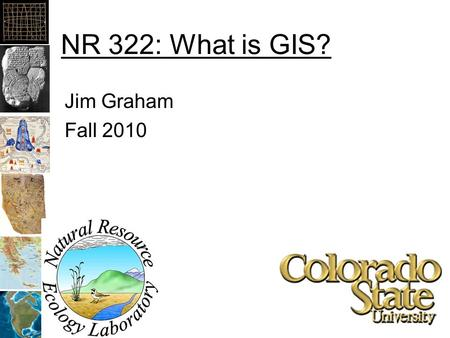 NR 322: What is GIS? Jim Graham Fall 2010. What is GIS? Geographic Information System? Geographic Information Science? A system that provides the ability.