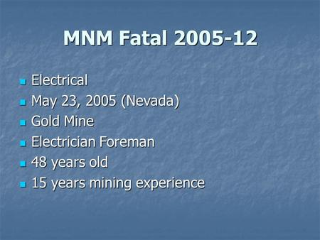 MNM Fatal 2005-12 Electrical Electrical May 23, 2005 (Nevada) May 23, 2005 (Nevada) Gold Mine Gold Mine Electrician Foreman Electrician Foreman 48 years.