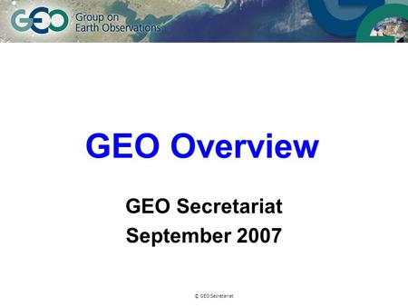 © GEO Secretariat GEO Overview GEO Secretariat September 2007.