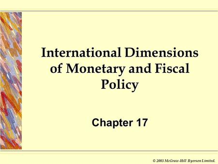 © 2003 McGraw-Hill Ryerson Limited. International Dimensions of <strong>Monetary</strong> <strong>and</strong> <strong>Fiscal</strong> <strong>Policy</strong> Chapter 17.