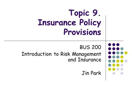 Topic 9. Insurance Policy Provisions BUS 200 Introduction to Risk Management and Insurance Jin Park.