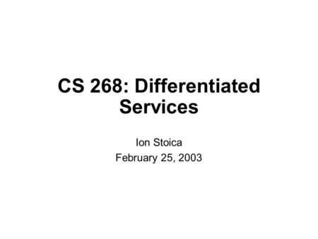 CS 268: Differentiated Services Ion Stoica February 25, 2003.