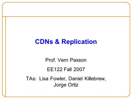 CDNs & Replication Prof. Vern Paxson EE122 Fall 2007 TAs: Lisa Fowler, Daniel Killebrew, Jorge Ortiz.