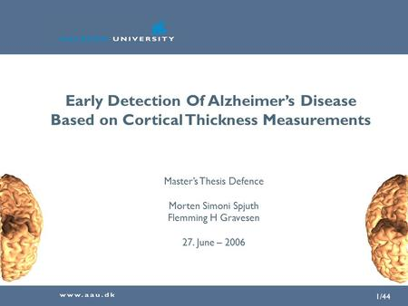1/44 Early Detection Of Alzheimer's Disease Based on Cortical Thickness Measurements Master's Thesis Defence Morten Simoni Spjuth Flemming H Gravesen 27.
