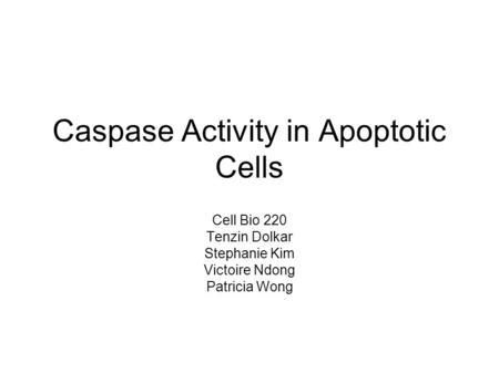 Caspase Activity in Apoptotic Cells Cell Bio 220 Tenzin Dolkar Stephanie Kim Victoire Ndong Patricia Wong.