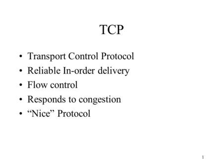 "1 TCP Transport Control Protocol Reliable In-order delivery Flow control Responds to congestion ""Nice"" Protocol."