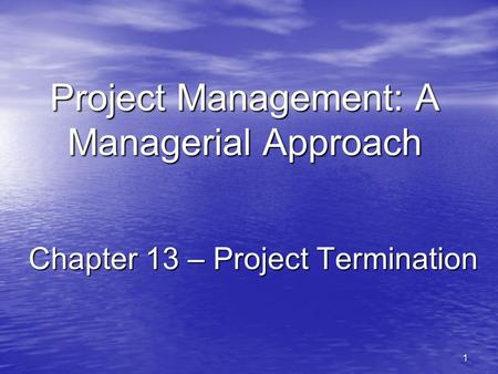 1 Project Management: A Managerial Approach Chapter 13 – Project Termination.