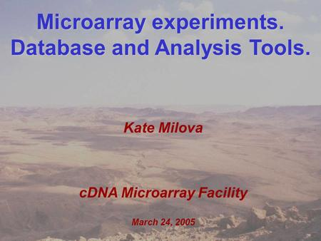 Kate Milova MolGen retreat March 24, 2005 1 Microarray experiments. Database and Analysis Tools. Kate Milova cDNA Microarray Facility March 24, 2005.