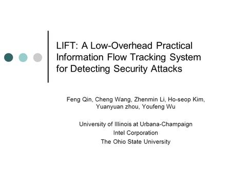 LIFT: A Low-Overhead Practical Information Flow Tracking System for Detecting Security Attacks Feng Qin, Cheng Wang, Zhenmin Li, Ho-seop Kim, Yuanyuan.