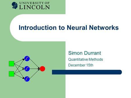 Introduction to Neural Networks Simon Durrant Quantitative Methods December 15th.