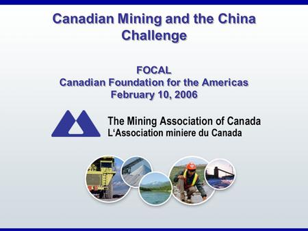 Canadian Mining and the China Challenge FOCAL Canadian Foundation for the Americas February 10, 2006.