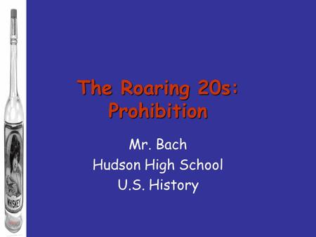 The Roaring 20s: Prohibition Mr. Bach Hudson High School U.S. History.