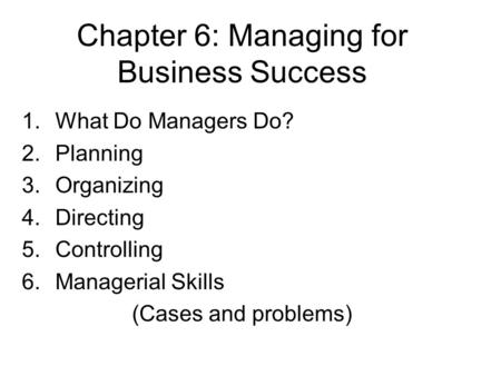Chapter 6: Managing for Business Success 1.What Do Managers Do? 2.Planning 3.Organizing 4.Directing 5.Controlling 6.Managerial Skills (Cases and problems)