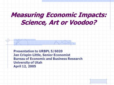 Measuring Economic Impacts: Science, Art or Voodoo? Presentation to URBPL 5/6020 Jan Crispin-Little, Senior Economist Bureau of Economic and Business Research.