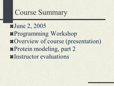 Course Summary June 2, 2005 Programming Workshop Overview of course (presentation) Protein modeling, part 2 Instructor evaluations.