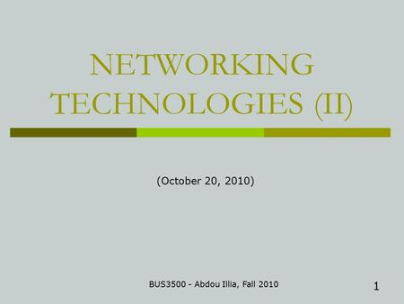 1 NETWORKING TECHNOLOGIES (II) BUS3500 - Abdou Illia, Fall 2010 (October 20, 2010)