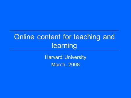 Online content for teaching and learning Harvard University March, 2008.