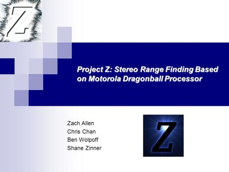 Zach Allen Chris Chan Ben Wolpoff Shane Zinner Project Z: Stereo Range Finding Based on Motorola Dragonball Processor.