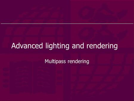 Advanced lighting and rendering Multipass rendering.