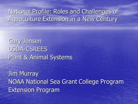 National Profile: Roles and Challenges of Aquaculture Extension in a New Century Gary Jensen USDA-CSREES Plant & Animal Systems Jim Murray NOAA National.