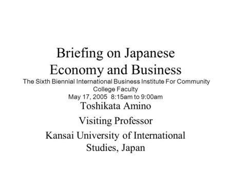 Briefing on Japanese Economy and Business The Sixth Biennial International Business Institute For Community College Faculty May 17, 2005 8:15am to 9:00am.