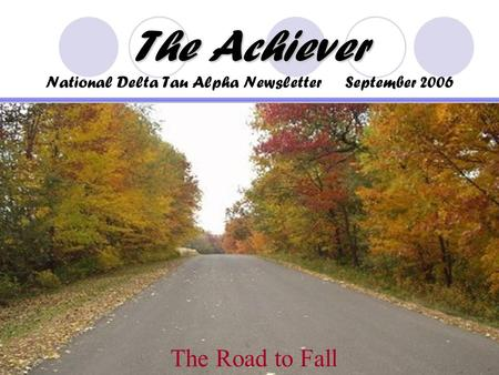 The Achiever The Achiever National Delta Tau Alpha Newsletter September 2006 The Road to Fall.