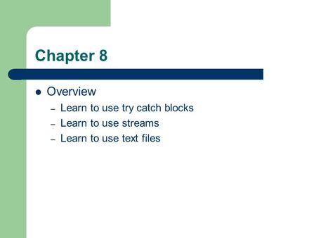 Chapter 8 Overview – Learn to use try catch blocks – Learn to use streams – Learn to use text files.