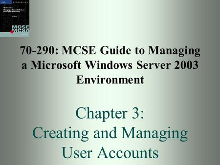 70-290: MCSE Guide to Managing a Microsoft Windows Server 2003 Environment Chapter 3: Creating and Managing User Accounts.