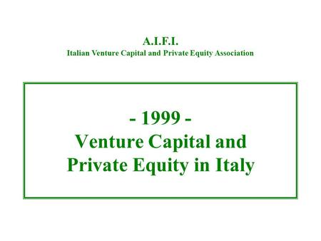 - 1999 - Venture Capital and Private Equity in Italy A.I.F.I. Italian Venture Capital and Private Equity Association.