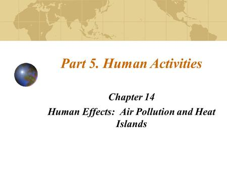 Part 5. Human Activities Chapter 14 Human Effects: Air Pollution and Heat Islands.