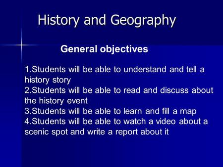 History and Geography General objectives 1.Students will be able to understand and tell a history story 2.Students will be able to read and discuss about.