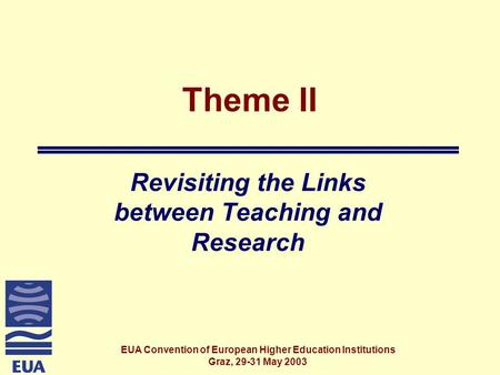 EUA Convention of European Higher Education Institutions Graz, 29-31 May 2003 Theme II Revisiting the Links between Teaching and Research.