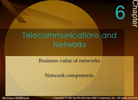 Telecommunications and Networks Business value of networks Network components Chapter 6 McGraw-Hill/Irwin Copyright © 2007 by The McGraw-Hill Companies,