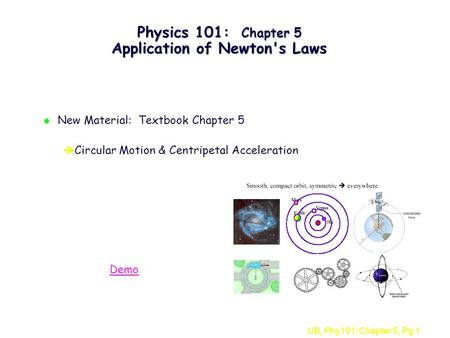 UB, Phy101: Chapter 5, Pg 1 Physics 101: Chapter 5 Application of Newton's Laws l New Material: Textbook Chapter 5 è Circular Motion & Centripetal Acceleration.