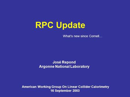 RPC Update José Repond Argonne National Laboratory American Working Group On Linear Collider Calorimetry 16 September 2003 What's new since Cornell…