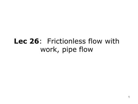 1 Lec 26: Frictionless flow with work, pipe flow.