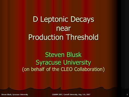CHARM 2007, Cornell University, Aug. 5-8, 20071Steven Blusk, Syracuse University D Leptonic Decays near Production Threshold Steven Blusk Syracuse University.