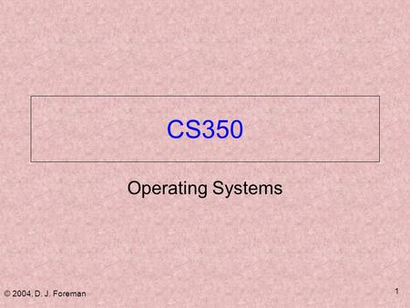 © 2004, D. J. Foreman 1 CS350 Operating Systems. © 2004, D. J. Foreman 2 Administrivia  Assignments ■ Homework on most chapters ■ Approximately 8 lab.