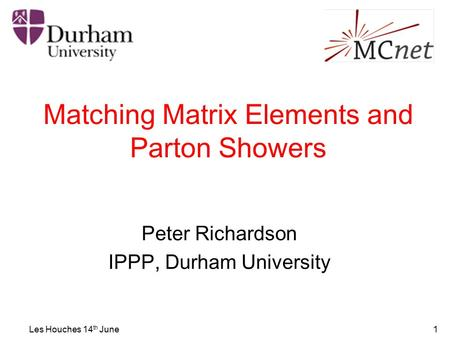 Les Houches 14 th June1 Matching Matrix Elements and Parton Showers Peter Richardson IPPP, Durham University.