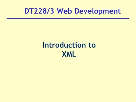 DT228/3 Web Development Introduction to XML.